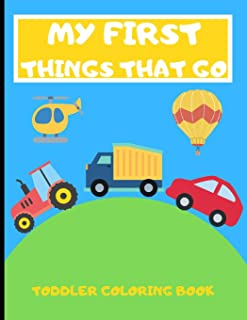 My First Things That Go: Toddler Coloring Book - 40 Vehicles to Color in - Cars Trucks Planes and More - Gift Ideas For Ki...