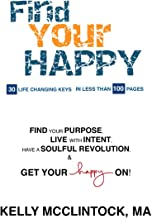 Find Your HAPPY: 30 Life Changing Keys, In Less Than 100 Pages. Find Your PURPOSE, Live With INTENT, Have A SOULFUL REVOLUTION, & Get Your HAPPY On!
