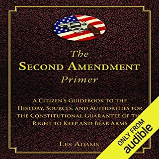 The Second Amendment Primer     A Citizen's Guidebook to the History, Sources, and Authorities for the Constitutional Guarantee of the Right to Keep and Bear Arms              By:                                                                                                                                 Les Adams                               Narrated by:                                                                                                                                 Kevin Henderson                      Length: 3 hrs and 42 mins     54 ratings     Overall 4.6