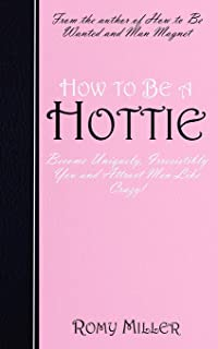 How to Be a Hottie: Become Uniquely, Irresistibly You and Attract Men Like Crazy!