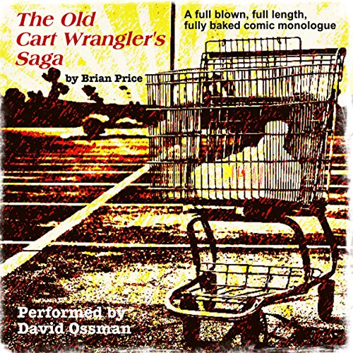 The Old Cart Wrangler's Saga     A Fully Blown, Full Length, Fully Baked Comic Monologue              By:                                                                                                                                 Brian Price                               Narrated by:                                                                                                                                 David Ossman                      Length: 1 hr and 14 mins     Not rated yet     Overall 0.0