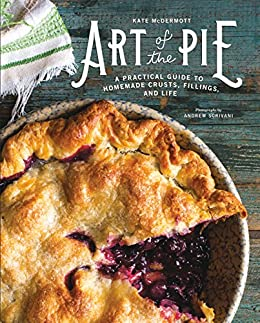 Art of the Pie: A Practical Guide to Homemade Crusts, Fillings, and Life by [Kate McDermott, Andrew Scrivani]