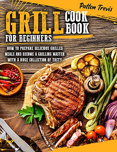 GRILL COOKBOOK FOR BEGINNERS: How to Prepare Delicious Grilled Meals and Become a Grilling Master with a Huge Collection of Tasty Recipes (English Edition)