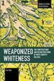 Weaponized Whiteness: The Constructions and Deconstructions of White Identity Politics (Studies in Critical Social Sciences)