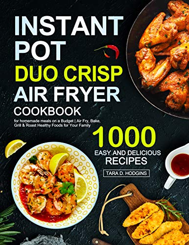 Instant Pot Duo Crisp Air fryer Cookbook For Beginners: Quick, Easy and Delicious Recipes to Air Fry, Roast, Bakes and Dehydrate with Your Instant Pot Air fryer Crisp