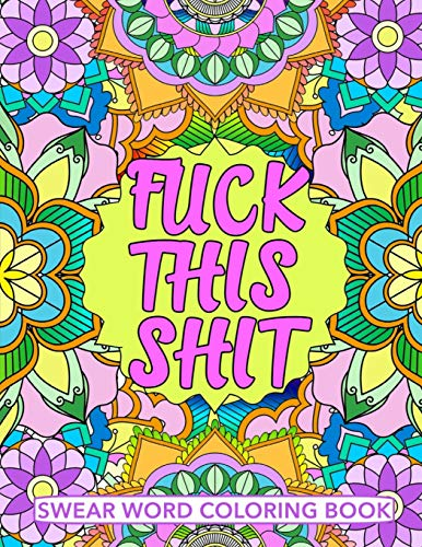 Fuck This Shit Swear Word Coloring Book: Geometric Mandala Designs - Adult Curse Words and Insults - Stress Relief and Relaxation for Women and Men - White Paper - Size 8.5x11