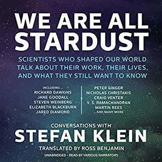 We Are All Stardust     Scientists Who Shaped Our World Talk about Their Work, Their Lives, and What They Still Want to Know              Written by:                                                                                                                                 Stefan Klein                               Narrated by:                                                                                                                                 Gildart Jackson,                                                                                        Simon Vance,                                                                                        Kate Reading,                   and others                 Length: 8 hrs and 45 mins     1 rating     Overall 5.0