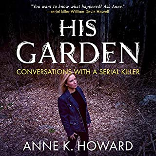 His Garden: Conversations with a Serial Killer                   Written by:                                                                                                                                 Anne K. Howard                               Narrated by:                                                                                                                                 Michelle Murillo                      Length: 8 hrs and 28 mins     Not rated yet     Overall 0.0