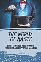 The World Of Magic: Everything You Need To Know To Become A Professional Magician: How To Become A Magician For Beginners