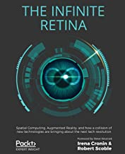 The Infinite Retina: Spatial Computing, Augmented Reality, and how a collision of new technologies are bringing about the ...