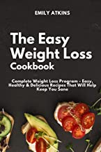 The Easy Weight Loss Cookbook: Complete Weight Loss Program - Easy, Healthy & Delicious Recipes That Will Help Keep You Sane