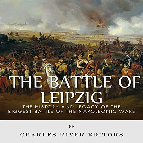 The Battle of Leipzig: The History and Legacy of the Biggest Battle of the Napoleonic Wars cover art