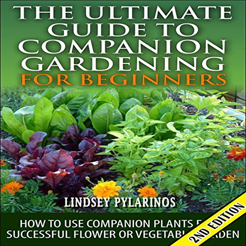 The Ultimate Guide to Companion Gardening for Beginners, 2nd Edition Audiobook By Lindsey Pylarinos cover art