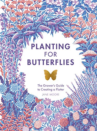 Planting For Butterflies: The Grower's Guide to Creating a Flutter