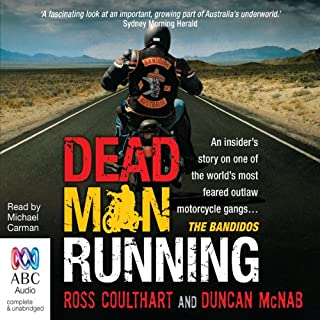 Dead Man Running     An Insider's Story on One of the World's Most Feared Outlaw Motorcycle Gangs ... The Bandidos              By:                                                                                                                                 Ross Coulthart,                                                                                        Duncan McNab                               Narrated by:                                                                                                                                 Michael Carman                      Length: 10 hrs and 53 mins     105 ratings     Overall 4.1