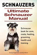 Schnauzer. Ultimate Schnauzer Manual. Schnauzer book for care, costs, feeding, grooming, health and training.