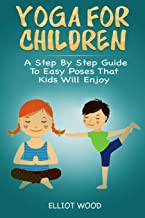 Yoga for children - A Step By Step Guide To Easy Poses That Kids Will Enjoy: A holistic approach to vitalize your child's mind, body and soul. Yoga lessons for Kids
