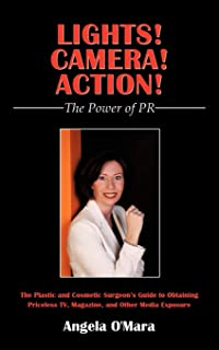 Lights! Camera! Action! The Power of PR: The Plastic and Cosmetic Surgeon's Guide to Obtaining Priceless TV, Magazine, and...