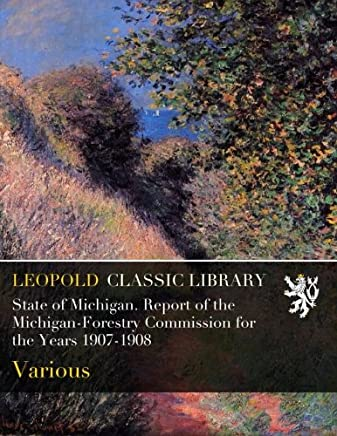 State of Michigan. Report of the Michigan-Forestry Commission for the Years 1907-1908