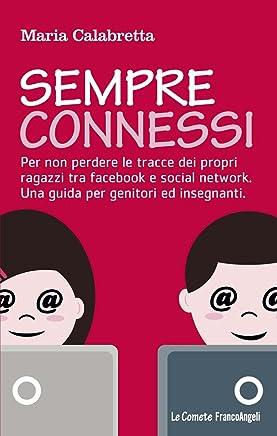 Sempre connessi. Per non perdere le tracce dei propri ragazzi tra facebook e social network. Una guida per genitori ed insegnanti (Le comete Vol. 245)