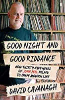 Good Night and Good Riddance: How Thirty-Five Years of John Peel Helped to Shape Modern Life by David Cavanagh(2016-04-12)
