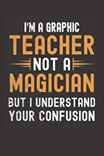 I am a Graphic Teacher, Not a Magician, but Understand, your Confusion : Funny Notebook Gift for Graphic Teachers: Funny B...