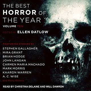 Best Horror of the Year, Volume 10                   Written by:                                                                                                                                 Ellen Datlow                               Narrated by:                                                                                                                                 Will Damron,                                                                                        Christina Delaine                      Length: 19 hrs and 31 mins     2 ratings     Overall 4.5