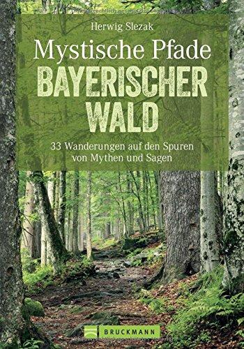 Mystische Pfade Bayerischer Wald: 33 Wanderungen auf den Spuren von Mythen und Sagen: 35 Wanderungen auf den Spuren von Mythen und Sagen (Erlebnis Wandern)