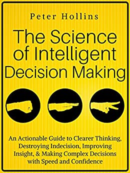 The Science of Intelligent Decision Making: An Actionable Guide to Clearer Thinking, Destroying Indecision, Improving Insight, & Making Complex Decisions ... (Think Smarter, Not Harder Book 4) by [Peter Hollins]