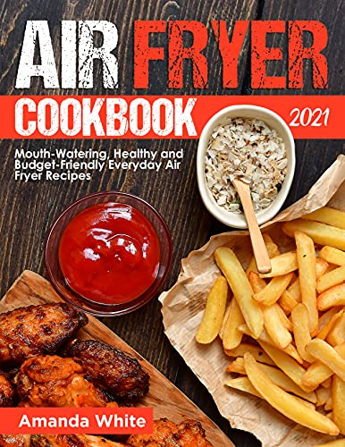 Air Fryer Cookbook 2021: Mouth-Watering, Healthy and Budget-Friendly Everyday Air Fryer Recipes