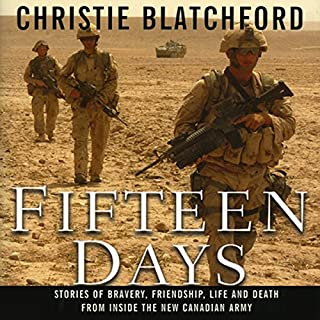 Fifteen Days     Stories of Bravery, Friendship, Life and Death from Inside the New Canadian Army              Written by:                                                                                                                                 Christie Blatchford                               Narrated by:                                                                                                                                 Matilda Novak                      Length: 13 hrs and 27 mins     3 ratings     Overall 3.7