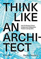 Think Like An Architect: How to develop critical, creative and collaborative problem-solving skills