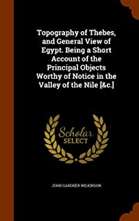Topography of Thebes, and General View of Egypt. Being a Short Account of the Principal Objects Worthy of Notice in the Valley of the Nile [&c.]