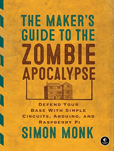 The Maker's Guide to the Zombie Apocalypse: Defend Your Base with Simple Circuits, Arduino, and Rasp