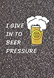 I Give In To Beer Pressure: A Homebrew Beer Recipe & Review Journal: Record And Rate Your Homemade Brews