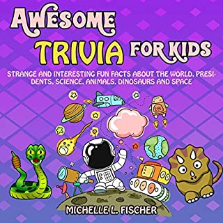 Awesome Trivia for Kids     Strange and Interesting Fun Facts About the World, Presidents, Science, Animals, Dinosaurs and Space              Written by:                                                                                                                                 Michelle L. Fischer                               Narrated by:                                                                                                                                 Diana Hernandez                      Length: 1 hr and 12 mins     Not rated yet     Overall 0.0