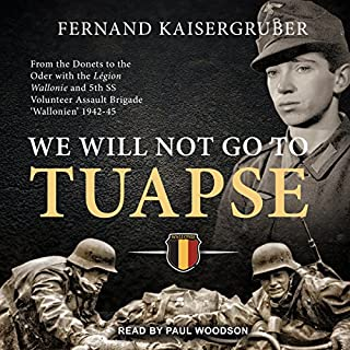 We Will Not Go to Tuapse     From the Donets to the Oder with the Legion Wallonie and 5th SS Volunteer Assault Brigade 'Wallonien' 1942-45              Auteur(s):                                                                                                                                 Fernand Kaisergruber                               Narrateur(s):                                                                                                                                 Paul Woodson                      Durée: 9 h et 38 min     1 évaluation     Au global 5,0
