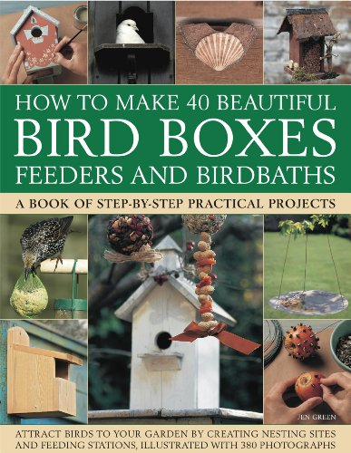 How to Make 40 Beautiful Bird Boxes, Feeders and Birdbaths: Attract Birds to Your Garden by Creating Nesting Sites and Feeding Stations, Illustrated w