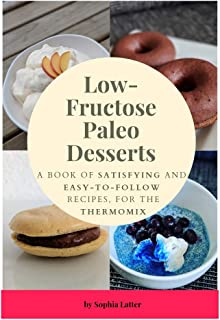 Low-Fructose Paleo Desserts: A Book Of Satisfying And Easy-To-Follow Recipes, For The Thermomix