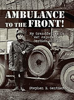 Ambulance to the Front!: My Grandfather in WWI Ambulance Section SSU510