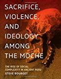 Sacrifice, Violence, and Ideology Among the Moche: The Rise of Social Complexity in Ancient Peru (William and Bettye Nowlin Series in Art, History, and Culture of the Western Hemisphere (Hardcover))