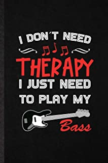 I Don't Need Therapy I Just Need to Play My Bass: Funny Blank Lined Notebook/ Journal For Music Teacher Lover, Guitarist G...