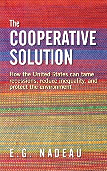 The Cooperative Solution: How the United States can tame recessions, reduce inequality, and protect the environment by [E.G. Nadeau]
