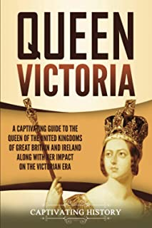 Queen Victoria: A Captivating Guide to the Queen of the United Kingdoms of Great Britain and Ireland along with Her Impact...