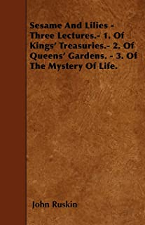 Sesame And Lilies - Three Lectures.- 1. Of Kings' Treasuries.- 2. Of Queens' Gardens. - 3. Of The Mystery Of Life.