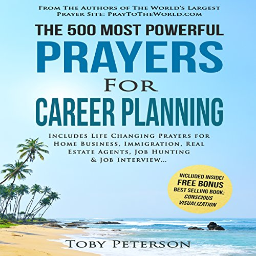The 500 Most Powerful Prayers for Career Planning     Includes Life Changing Prayers for Home Business, Immigration, Real Estate Agents, Job Hunting & Job Interview              By:                                                                                                                                 Toby Peterson                               Narrated by:                                                                                                                                 Denese Steele,                                                                                        John Gabriel,                                                                                        David Spector                      Length: 2 hrs and 4 mins     Not rated yet     Overall 0.0