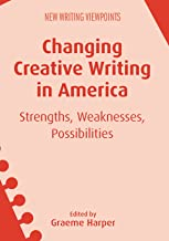 Changing Creative Writing in America: Strengths, Weaknesses, Possibilities (New Writing Viewpoints Book 15) (English Edition)