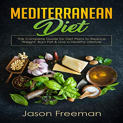 Mediterranean Diet: The Complete Guide for Diet Plans to Reduce Weight, Burn Fat & Live a Healthy Lifestyle audiobook cover art