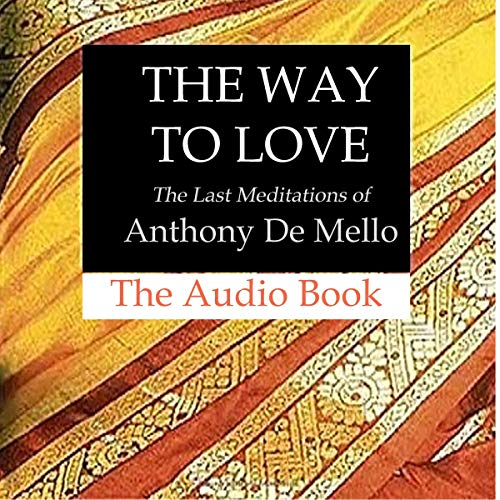 The Way to Love: The Last Meditations of Anthony de Mello cover art
