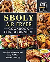 Sboly Air Fryer Cookbook for Beginners: Delicious, Affordable and Easy-To-Make Recipes To Air Fry